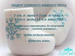 РЕЦЕПТ СОЛЕНОГО ЖИДКОГО ТЕСТА 2 ст. л. муки + 1 ст. л. соли + 3 ст.л. воды +1