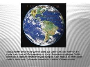 Первый космический полет длился всего 108 минут или 1час 48 минут. Во время э