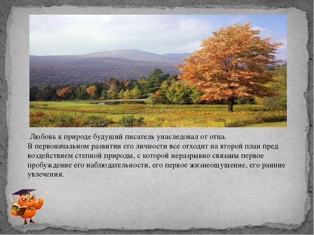 Любовь к природе будущий писатель унаследовал от отца. В первоначальном разв...