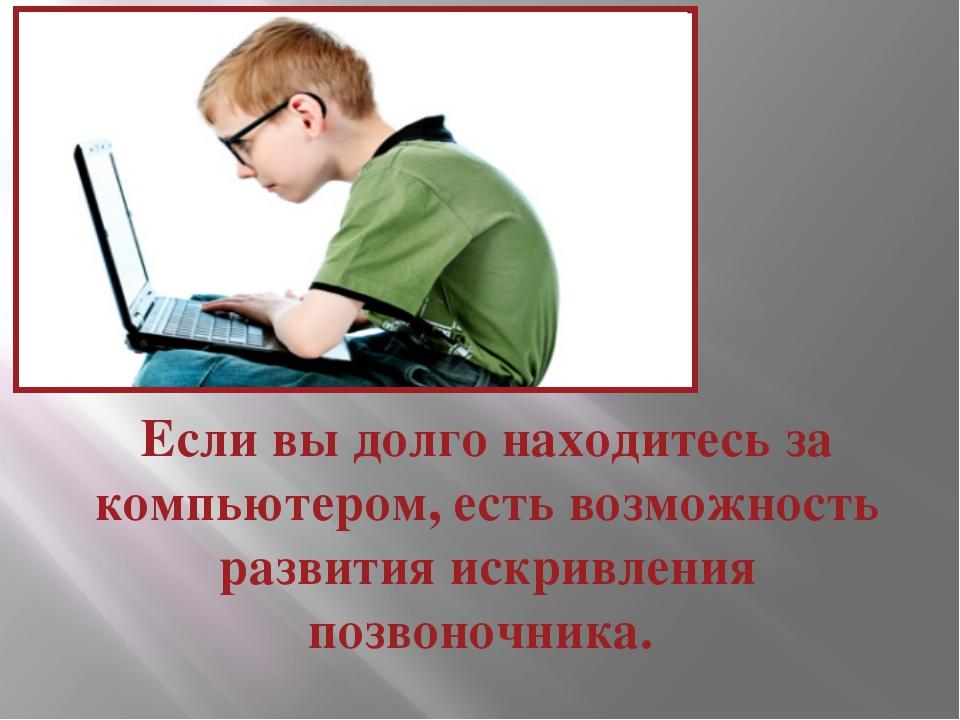 Если вы долго находитесь за компьютером, есть возможность развития искривлени...