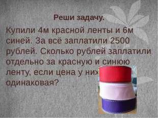 Реши задачу. Купили 4м красной ленты и 6м синей. За всё заплатили 2500 рублей