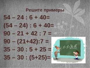 Решите примеры 54 – 24 : 6 + 40= (54 – 24) : 6 + 40= 90 – 21 + 42 : 7 = 90 –