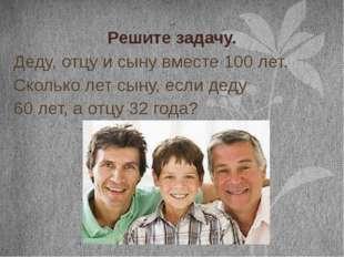 Решите задачу. Деду, отцу и сыну вместе 100 лет. Сколько лет сыну, если деду