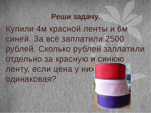 Реши задачу. Купили 4м красной ленты и 6м синей. За всё заплатили 2500 рублей...