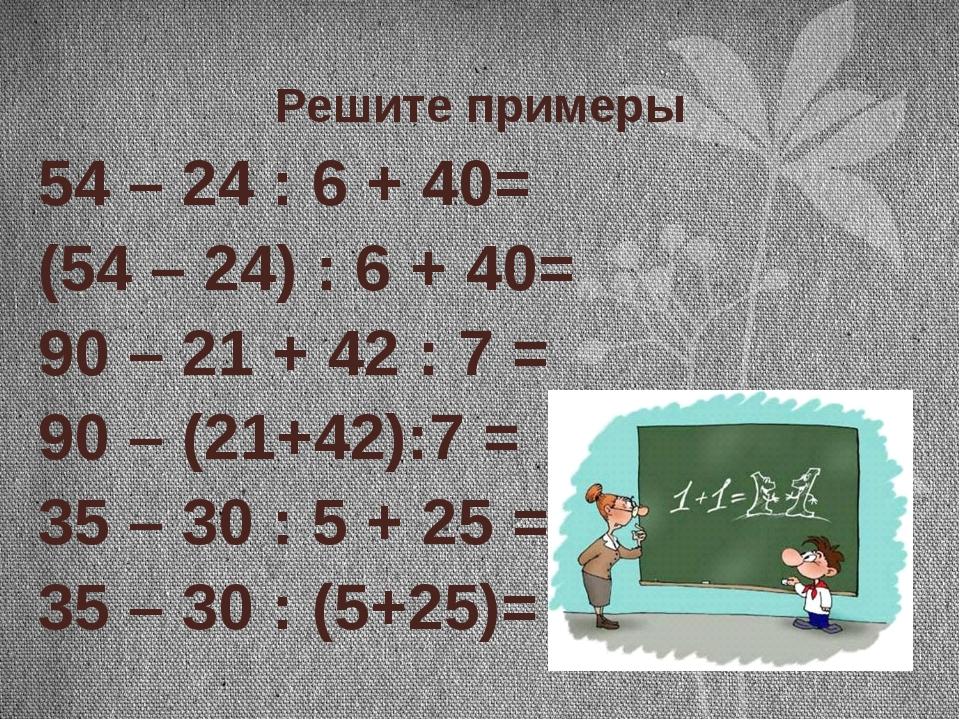 Решите примеры 54 – 24 : 6 + 40= (54 – 24) : 6 + 40= 90 – 21 + 42 : 7 = 90 –...