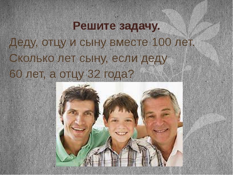 Решите задачу. Деду, отцу и сыну вместе 100 лет. Сколько лет сыну, если деду...