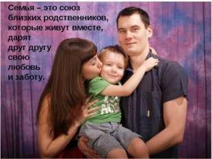Семья – это союз близких родственников, которые живут вместе, дарят друг друг
