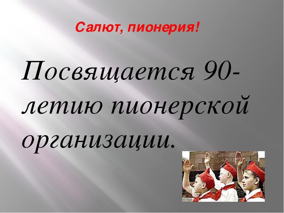 Салют, пионерия! Посвящается 90-летию пионерской организации.