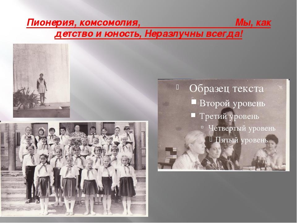 Пионерия, комсомолия, Мы, как детство и юность, Неразлучны всегда!