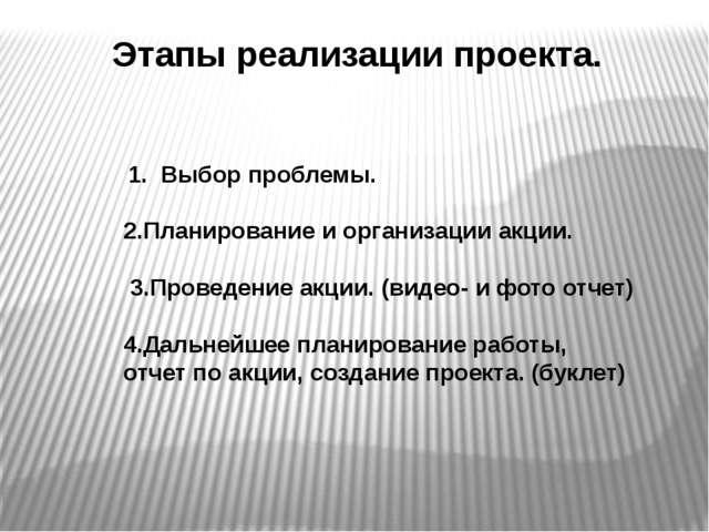 Этапы реализации проекта. 1. Выбор проблемы. 2.Планирование и организации акц...