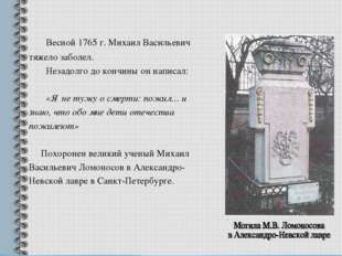 Весной 1765 г. Михаил Васильевич тяжело заболел. Незадолго до кончины он нап