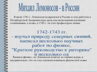 В июне 1741 г. Ломоносов возвратился в Россию и стал работать в Петербургско