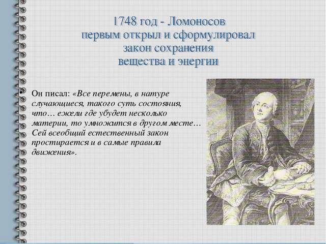 Он писал: «Все перемены, в натуре случающиеся, такого суть состояния, что… еж...