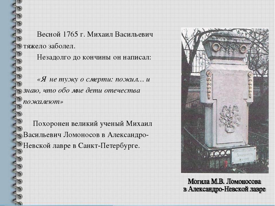 Весной 1765 г. Михаил Васильевич тяжело заболел. Незадолго до кончины он нап...