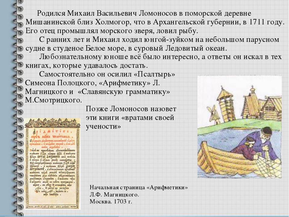 Родился Михаил Васильевич Ломоносов в поморской деревне Мишанинской близ Хол...