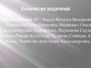 Количество родителей Неработающие (7) : Бакун Наталья Валерьевна, Шарипова Ел