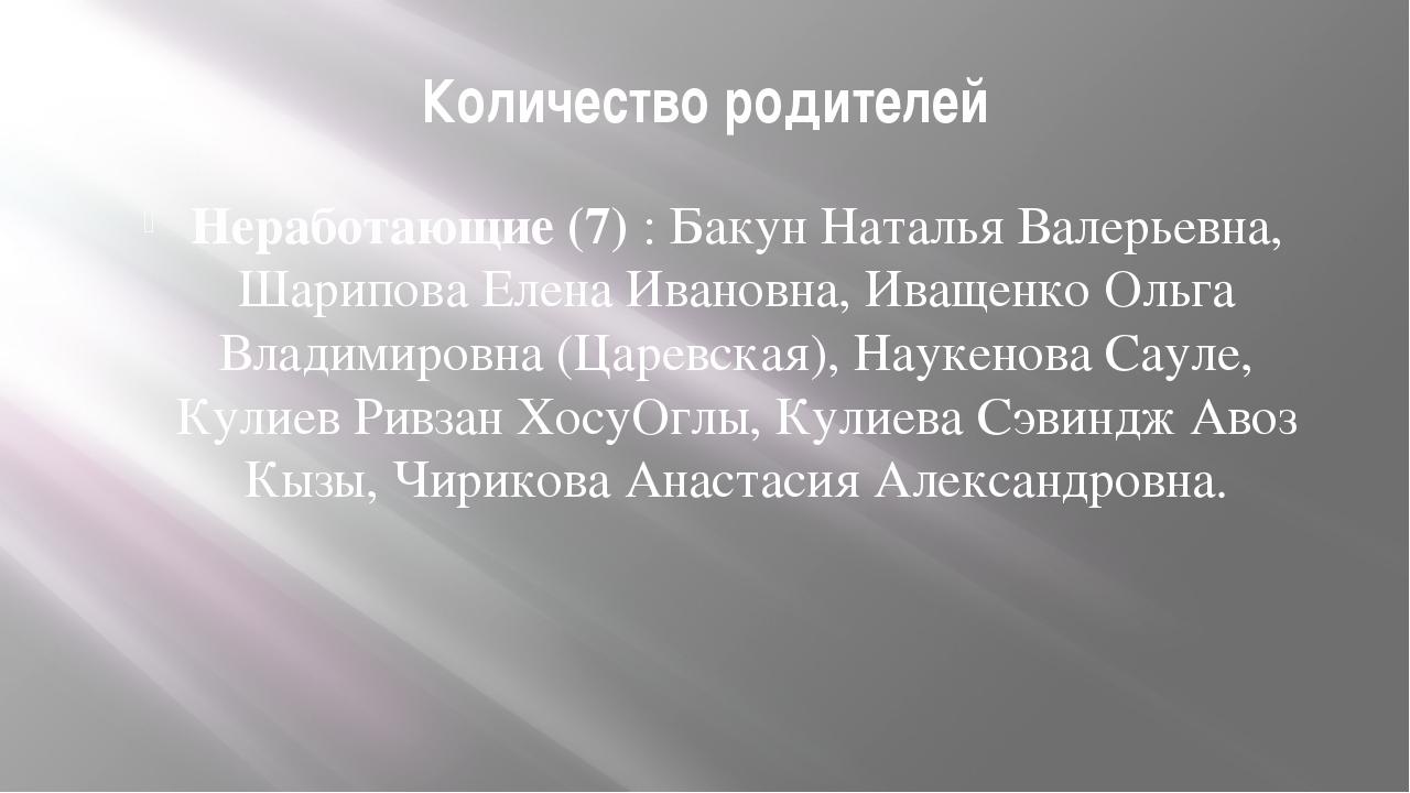 Количество родителей Неработающие (7) : Бакун Наталья Валерьевна, Шарипова Ел...