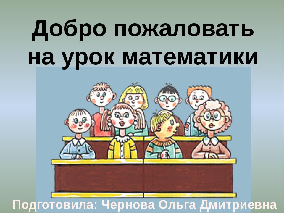 Добро пожаловать на урок математики Подготовила: Чернова Ольга Дмитриевна