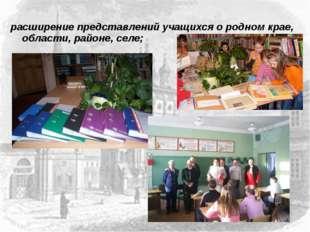 расширение представлений учащихся о родном крае, области, районе, селе;