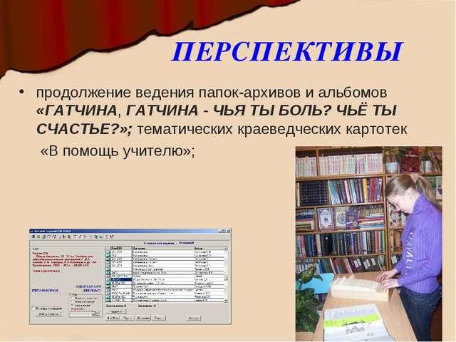 ПЕРСПЕКТИВЫ продолжение ведения папок-архивов и альбомов «ГАТЧИНА, ГАТЧИНА -...