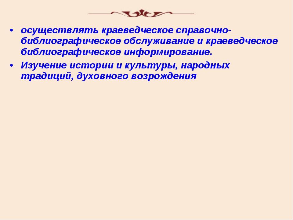 осуществлять краеведческое справочно-библиографическое обслуживание и краевед...