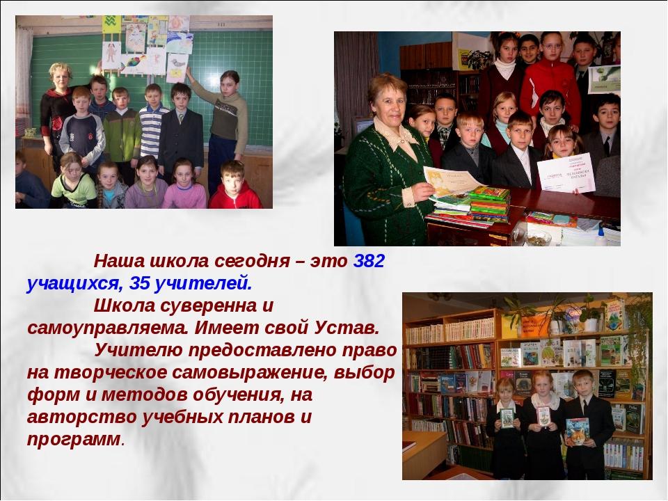 Наша школа сегодня – это 382 учащихся, 35 учителей. Школа суверенна и самоу...