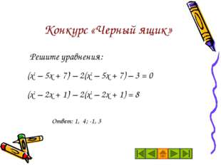 Конкурс «Черный ящик» Решите уравнения: (х2 – 5х + 7)2 – 2(х2 – 5х + 7) – 3