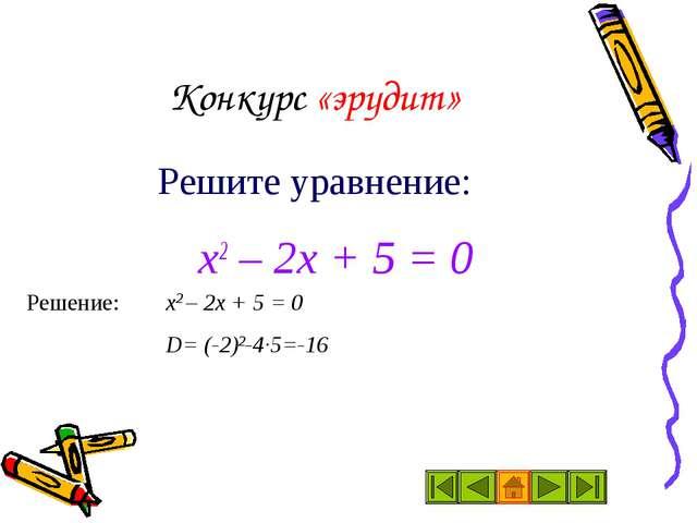 Конкурс «эрудит»  х2 – 2х + 5 = 0 Решите уравнение: Решение: х2 – 2х + 5...