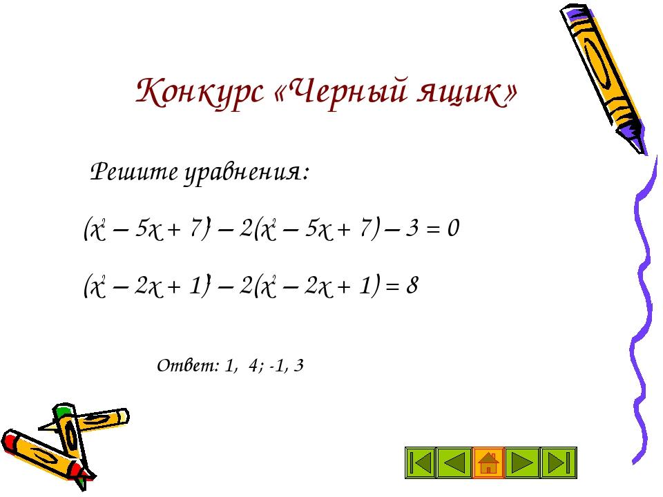 Конкурс «Черный ящик» Решите уравнения: (х2 – 5х + 7)2 – 2(х2 – 5х + 7) – 3...
