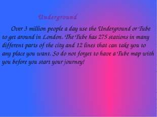 Underground Over 3 million people a day use the Underground or Tube to get a