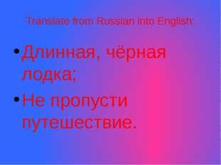 Translate from Russian into English: Длинная, чёрная лодка; Не пропусти путеш