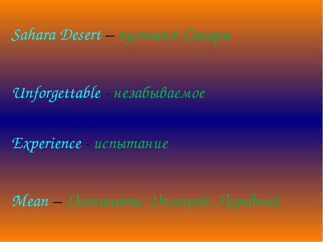 Mean – 1)означать; 2)плохой; 3)средний Sahara Desert – пустыня Сахара Unforg...