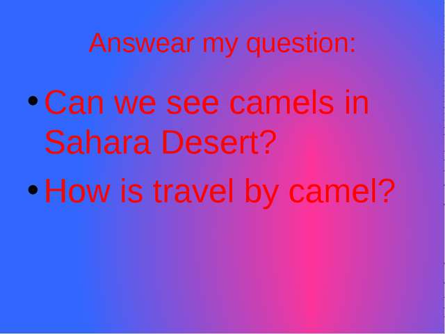 Answear my question: Can we see camels in Sahara Desert? How is travel by cam...