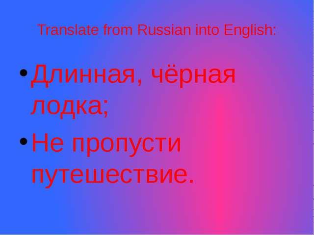 Translate from Russian into English: Длинная, чёрная лодка; Не пропусти путеш...