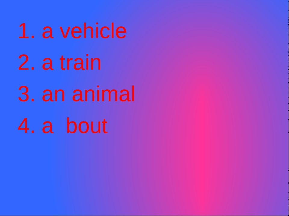 1. a vehicle 2. a train 3. an animal 4. a bout