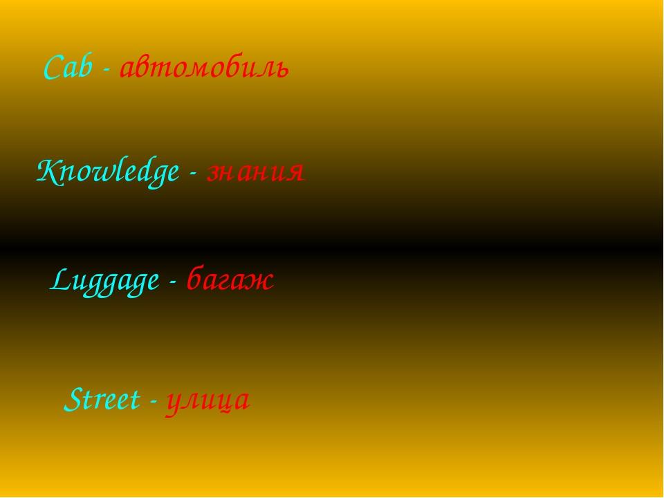Luggage - багаж Cab - автомобиль Knowledge - знания Street - улица