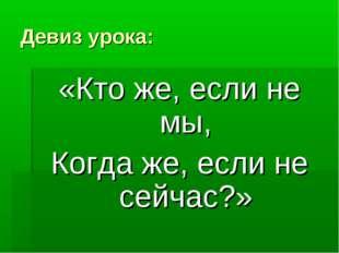 Девиз урока: «Кто же, если не мы, Когда же, если не сейчас?»