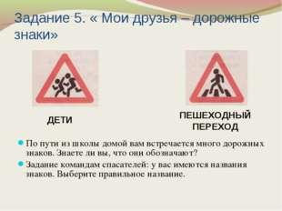 Задание 5. « Мои друзья – дорожные знаки» По пути из школы домой вам встречае