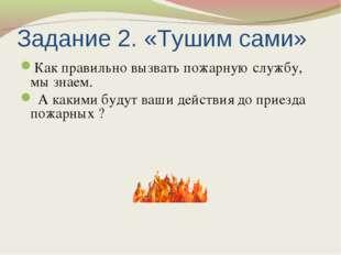 Задание 2. «Тушим сами» Как правильно вызвать пожарную службу, мы знаем. А ка