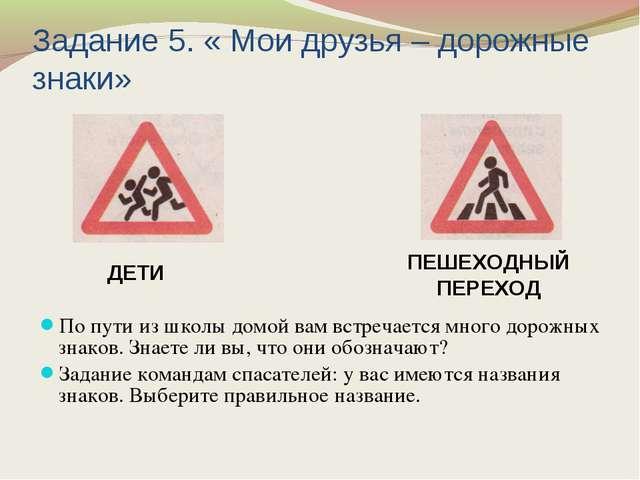 Задание 5. « Мои друзья – дорожные знаки» По пути из школы домой вам встречае...