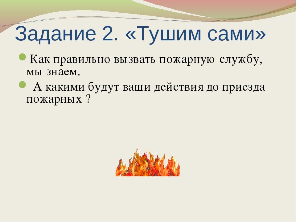 Задание 2. «Тушим сами» Как правильно вызвать пожарную службу, мы знаем. А ка...