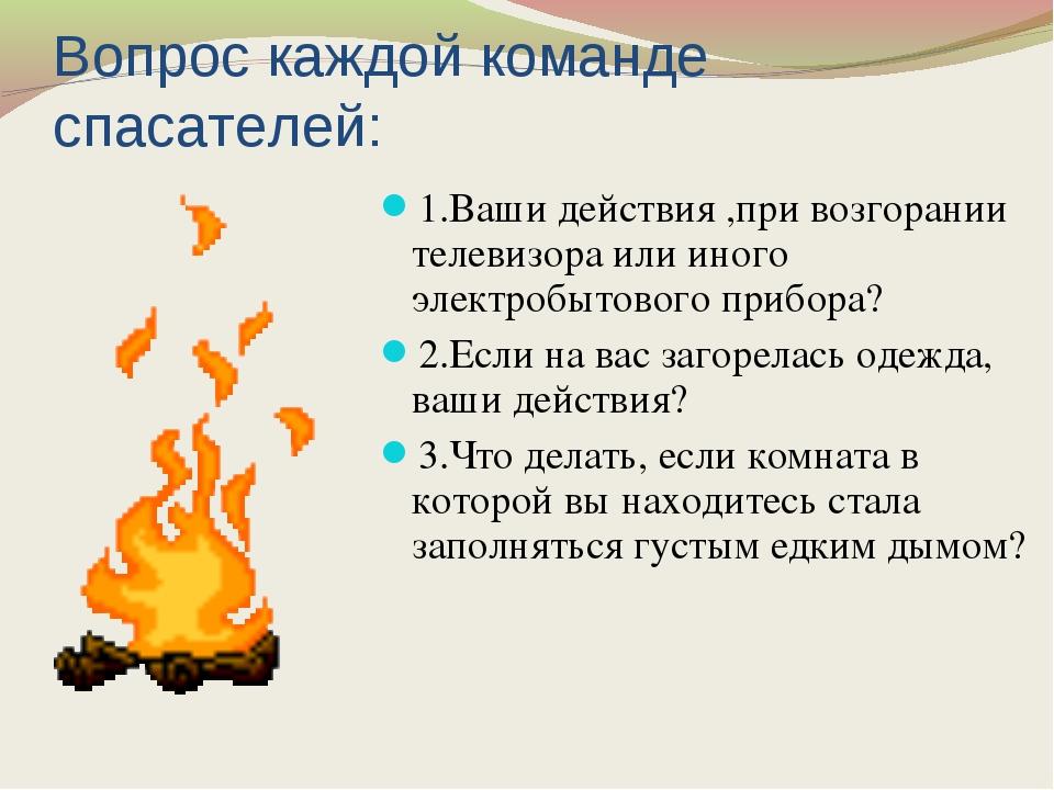 Вопрос каждой команде спасателей: 1.Ваши действия ,при возгорании телевизора...