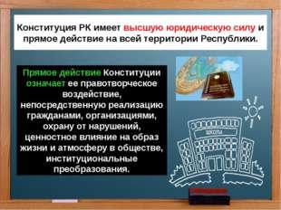 Конституция РК имеет высшую юридическую силу и прямое действие на всей террит