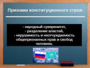 Признаки конституционного строя: - народный суверенитет, - разделение властей