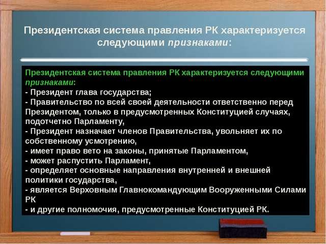 Президентская система правления РК характеризуется следующими признаками: Пре...