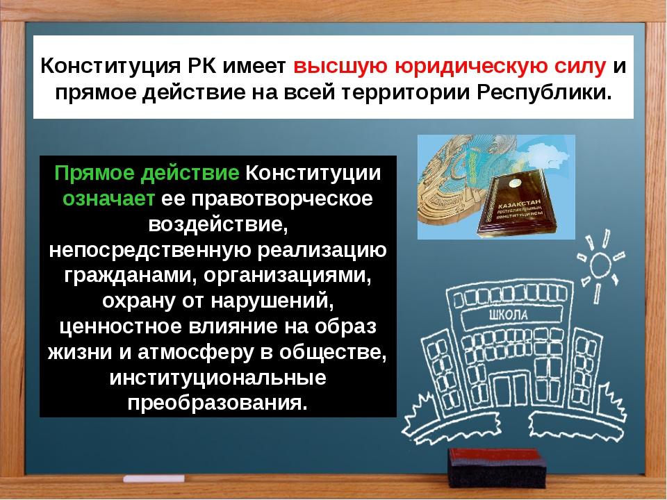 Конституция РК имеет высшую юридическую силу и прямое действие на всей террит...