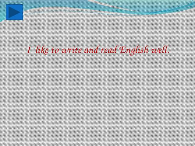 I like to write and read English well.