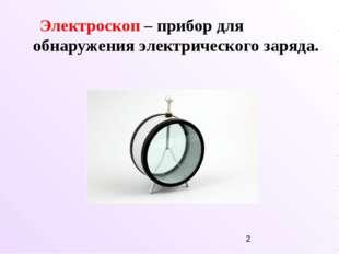 Электроскоп – прибор для обнаружения электрического заряда.