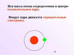 Вся масса атома сосредоточена в центре- положительном ядре. Вокруг ядра движ