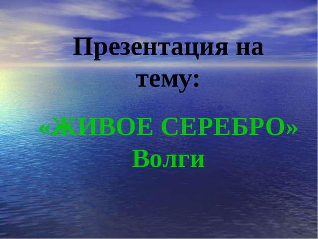 Презентация на тему: «ЖИВОЕ СЕРЕБРО» Волги